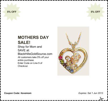 offer: MOTHERS DAY SALE! sponsor: BlackHillsGoldSource.com byline: Shop for Mom and SAVE at: details: All customers take 5% off your entire purchase. Enter Code on Line 5 of Checkout. expires: Sat 1 Jun 2013 corner: 5% OFF