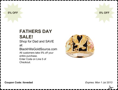 offer: FATHERS DAY SALE! sponsor: BlackHillsGoldSource.com byline: Shop for Dad and SAVE at: details: All customers take 5% off your entire purchase. Enter Code on Line 5 of Checkout. expires: Mon 1 Jul 2013 corner: 5% OFF