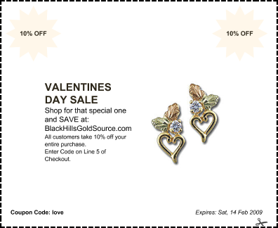 offer: VALENTINES DAY SALEsponsor: BlackHillsGoldSource.combyline: Shop for that special one and SAVE at:details: All customers take 10% off your entire purchase. Enter Code on Line 5 of Checkout.expires: Sat, 14 Feb 2009corner: 10% OFF